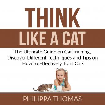 Think Like a Cat: The Ultimate Guide on Cat Training, Discover Different Techniques and Tips on How