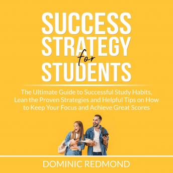 Success Strategy for Students: The Ultimate Guide to Successful Study Habits, Lean the Proven Strate