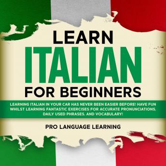 Learn Italian for Beginners: Learning Italian in Your Car Has Never Been Easier Before! Have Fun Whilst Learning Fantastic Exercises for Accurate Pronunciations, Daily Used Phrases, and Vocabulary!