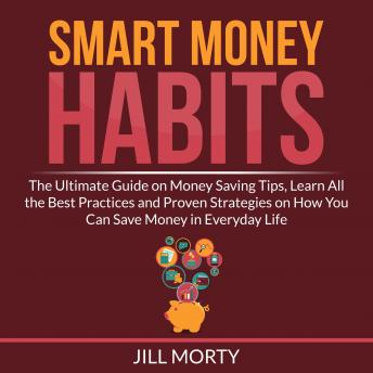 Smart Money Habits: The Ultimate Guide on Money Saving Tips, Learn All the Best Practices and Proven