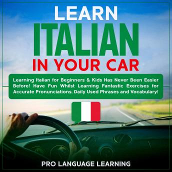 Learn Italian in Your Car: Learning Italian for Beginners & Kids Has Never Been Easier Before! Have Fun Whilst Learning Fantastic Exercises for Accurate Pronunciations, Daily Used Phrases and Vocabula