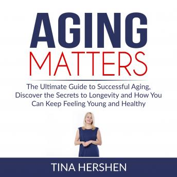 Aging Matters: The Ultimate Guide to Successful Aging, Discover the Secrets to Longevity and How You