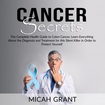 Download Cancer Secrets: The Complete Health Guide to Colon Cancer, Learn Everything About the Diagnosis and Treatment for this Silent Killer in Order to Protect Yourself by Micah Grant