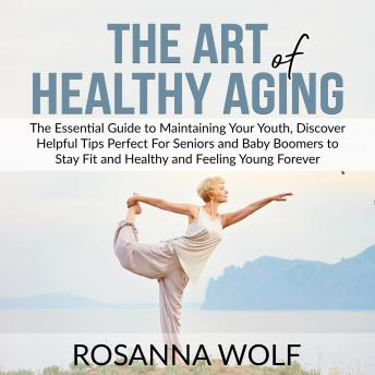 The Art of Healthy Aging: The Essential Guide to Maintaining Your Youth, Discover Helpful Tips Perfe