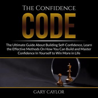 The Confidence Code: The Ultimate Guide About Building Self-Confidence, Learn the Effective Methods