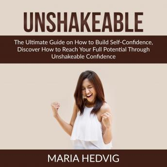 Unshakeable: The Ultimate Guide on How to Build Self-Confidence, Discover How to Reach Your Full Pot