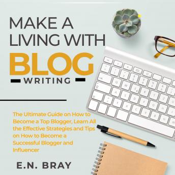 Make a Living With Blog Writing: The Ultimate Guide on How to Become a Top Blogger, Learn All the Ef