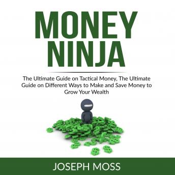 Money Ninja: The Ultimate Guide on Tactical Money, The Ultimate Guide on Different Ways to Make and