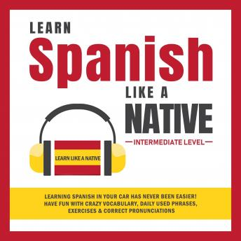Learn Spanish Like a Native - Intermediate Level: Learning Spanish in Your Car Has Never Been Easier! Have Fun with Crazy Vocabulary, Daily Used Phrases, Exercises & Correct Pronunciations