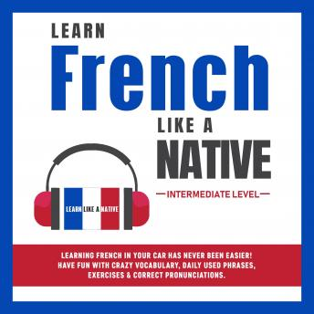 Learn French Like a Native - Intermediate Level: Learning French in Your Car Has Never Been Easier! Have Fun with Crazy Vocabulary, Daily Used Phrases, Exercises & Correct Pronunciations
