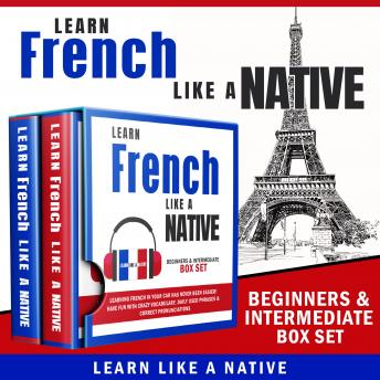 Learn French Like a Native – Beginners & Intermediate Box Set: Learning French in Your Car Has Never Been Easier! Have Fun with Crazy Vocabulary, Daily Used Phrases & Correct Pronunciations