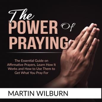 The Power of Praying: The Essential Guide on Affirmative Prayers, Learn How It Works and How to Use Them to Get What You Pray For