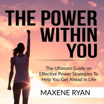 The Power Within You: The Ultimate Guide on Effective Power Strategies To Help You Get Ahead in Life