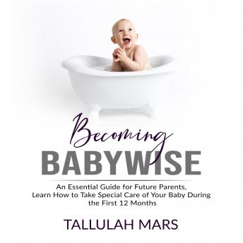 Becoming Babywise: An Essential Guide for Future Parents, Learn How to Take Special Care of Your Bab