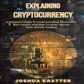 Explaining Cryptocurrency: A Complete Guide To Understanding Blockchain And Cryptos And How To Make Money With Bitcoin Trading