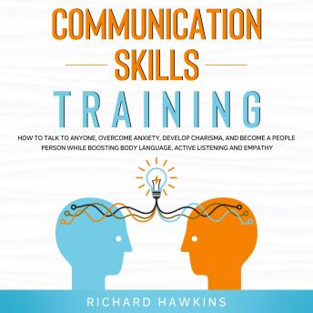 Communication Skills Training: How to Talk to Anyone, Overcome Anxiety, Develop Charisma, and Become a People Person While Boosting Body Language, Active Listening and Empathy