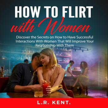 How to Flirt with Women: Discover the Secrets on How to Have Successful Interactions With Women That