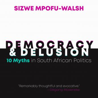 Download Democracy and Delusion: 10 Myths in South African Politics by Sizwe Mpofu-Walsh