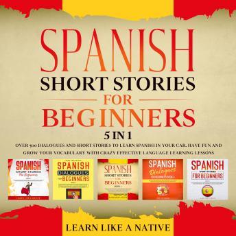 Spanish Short Stories for Beginners – 5 in 1: Over 500 Dialogues & Short Stories to Learn Spanish in