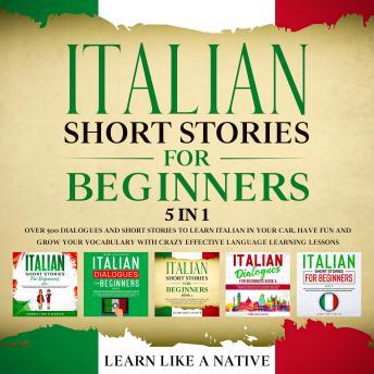 Italian Short Stories for Beginners – 5 in 1: Over 500 Dialogues & Short Stories to Learn Italian in