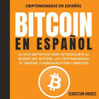 Bitcoin en Español: La guía definitiva para introducirte al mundo del Bitcoin, las Criptomonedas, el