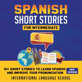 Download Spanish Short Stories for Intermediate: 10+ Short Stories to Learn Spanish and Improve your Pronunciation by International Language School