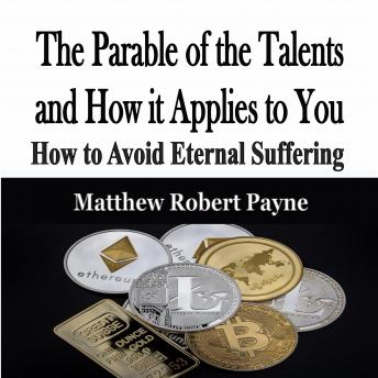 Parable of the Talents and How it Applies to You: How to Avoid Eternal Suffering., Matthew Robert Payne