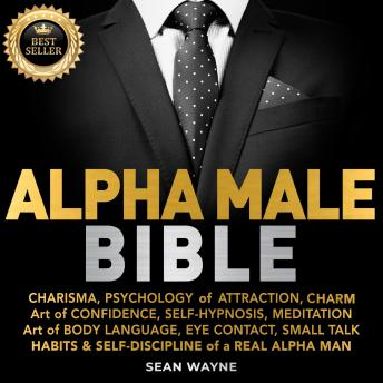 ALPHA MALE BIBLE: CHARISMA, PSYCHOLOGY of ATTRACTION, CHARM. Art of CONFIDENCE, SELF-HYPNOSIS, MEDITATION. Art of BODY LANGUAGE, EYE CONTACT, SMALL TALK. HABITS & SELF-DISCIPLINE of a REAL ALPHA MAN.