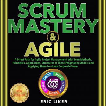 SCRUM MASTERY & AGILE: A Direct Path for Agile Project Management with Lean Methods. Principles, App
