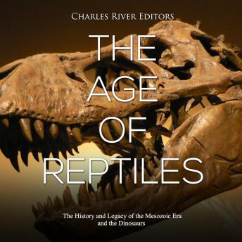 Age of Reptiles, The: The History and Legacy of the Mesozoic Era and the Dinosaurs