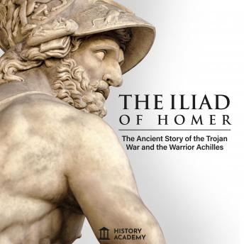 The Iliad of Homer: The Ancient Greek Epic Poem's Complete Edition: the Story of the Trojan War and