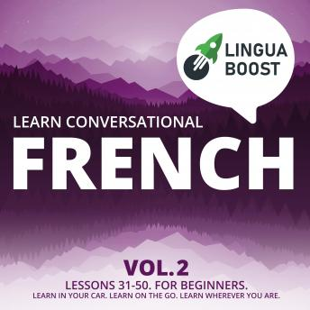 Download Learn Conversational French Vol. 2: Lessons 31-50. For beginners. Learn in your car. Learn on the go. Learn wherever you are. by Linguaboost
