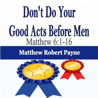 Don't Do Your Good Acts Before Men: Matthew 6:1-16