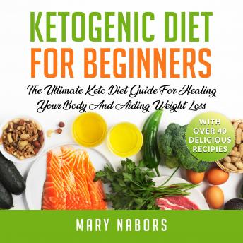 Ketogenic Diet for Beginners: The Ultimate Keto Diet Guide For Healing Your Body And Aiding Weight Loss (With Over 40 Delicious Recipes) New Version