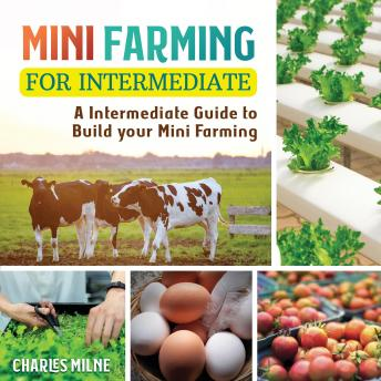 Mini Farming for Intermediate and Beginners: A Intermediate-Beginners Guide to Build your Mini Farming (New Version), Charles Milne