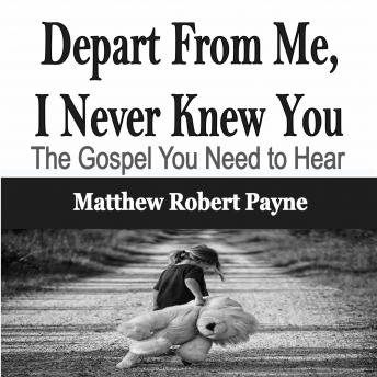 Depart From Me, I Never Knew You: The Gospel You Need to Hear