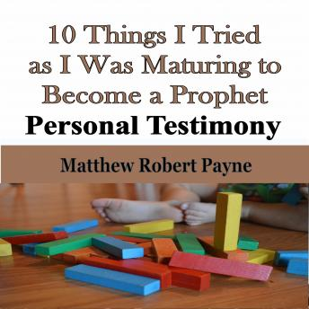 10 Things I Tried as I Was Maturing to Become a Prophet: Personal Testimony, Matthew Robert Payne