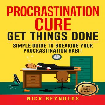 Procrastination Cure: Simple Guide To Breaking Your Procrastination Habits