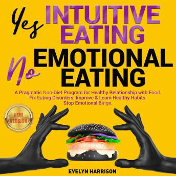 Yes INTUITIVE EATING | No EMOTIONAL EATING: A Pragmatic Non-Diet Program for Healthy Relationship with Food. Fix Eating Disorders, Improve & Learn Healthy Habits. Stop Emotional Binge. NEW VERSION