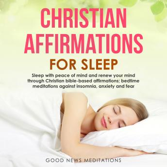 Christian Affirmations for Sleep: Sleep with peace of mind and renew your mind through Christian bible-based affirmations; bedtime meditations against insomnia, anxiety and fear