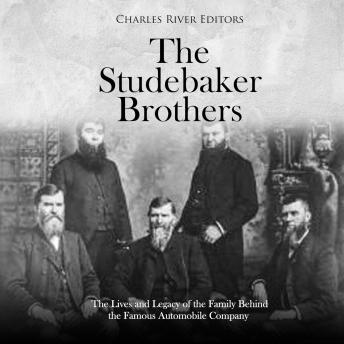 Studebaker Brothers, The: The Lives and Legacy of the Family Behind the Famous Automobile Company