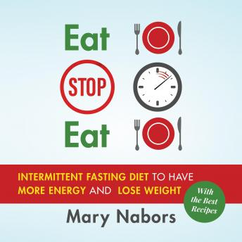 Eat Stop Eat: Intermittent Fasting Diet to Have More Energy and Lose Weight (with the Best Recipes) New Version