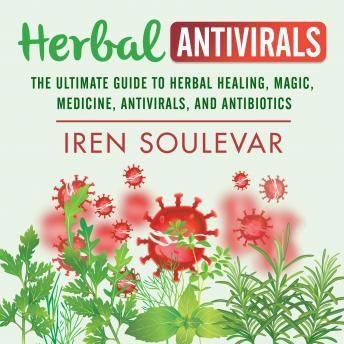 Download Herbal Antivirals: The Ultimate Guide to Herbal Healing, Magic, Medicine, and Antibiotics by Iren Soulevar
