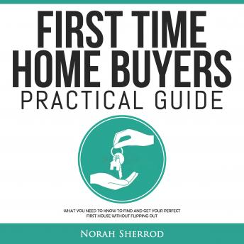 First Time Home Buyers Practical Guide: What You Need to Know to Find and Get Your Perfect First House Without Flipping Out