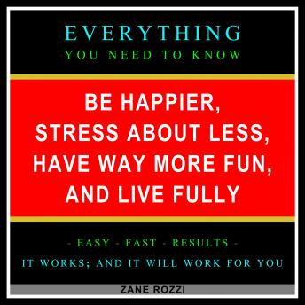 Be Happier, Stress About Less, Have Way More Fun, and Live Fully: Start Now to Quickly Learn Everything You Need to Know in Only One Hour, Zane Rozzi