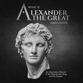 What if Alexander the Great Had Lived? An Alternative History of the Macedonian King and His Empire