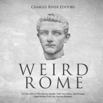Download Weird Rome: A Collection of Mysterious Stories, Odd Anecdotes, and Strange Superstitions from the Ancient Romans by Charles River Editors