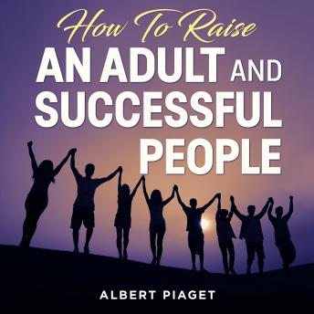 How To Raise An Adult and Successful People: (New Version 1)