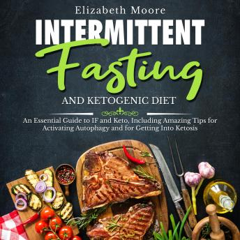 Intermittent Fasting and Ketogenic Diet: An Essential Guide to IF and Keto, Including Amazing Tips for Activating Autophagy and for Getting Into Ketosis