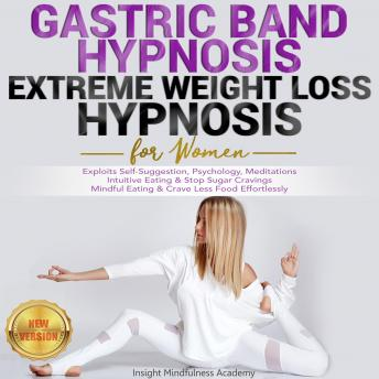 GASTRIC BAND HYPNOSIS, EXTREME WEIGHT LOSS HYPNOSIS for Women: Exploits Self-Suggestion, Psychology, Meditations. Intuitive Eating & Stop Sugar Cravings. Mindful Eating & Crave Less Food Effortlessly.